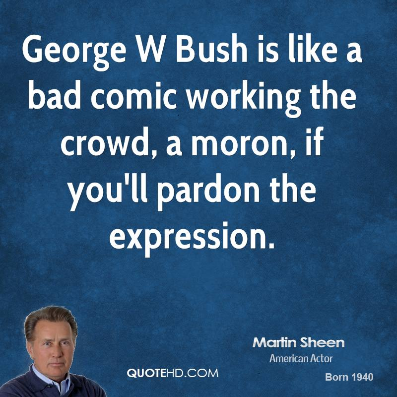 George W Bush is like a bad comic working the crowd, a moron, if you'll pardon the expression.