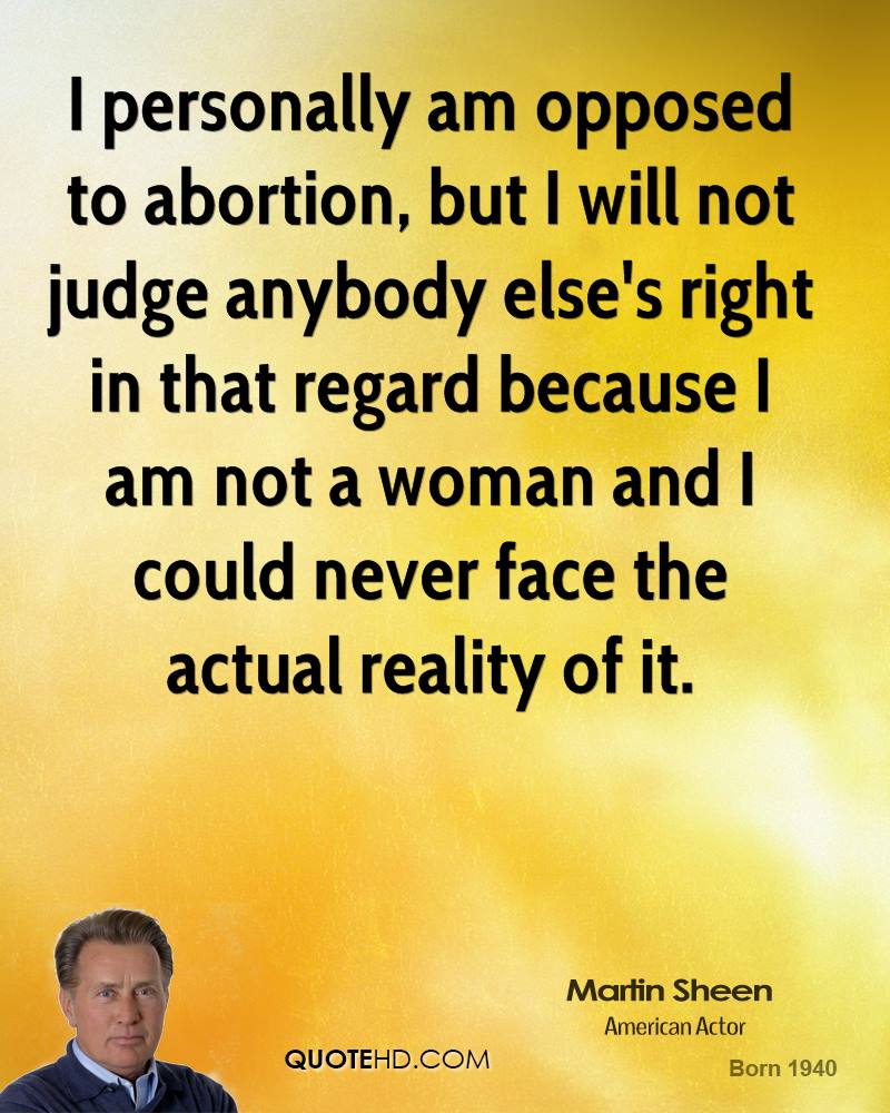 I personally am opposed to abortion, but I will not judge anybody else's right in that regard because I am not a woman and I could never face the actual reality of it.
