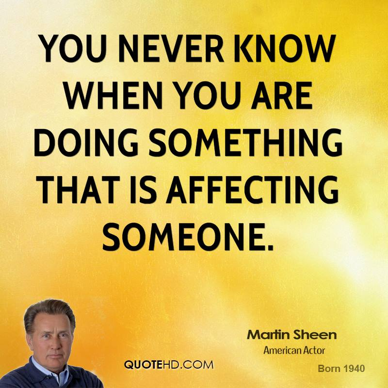 You never know when you are doing something that is affecting someone.