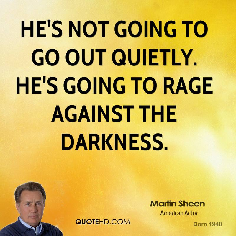 He's not going to go out quietly. He's going to rage against the darkness.