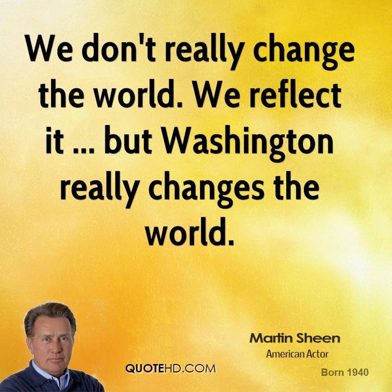 We don't really change the world. We reflect it ... but Washington really changes the world.