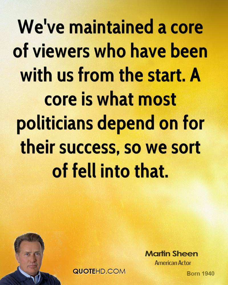We've maintained a core of viewers who have been with us from the start. A core is what most politicians depend on for their success, so we sort of fell into that.