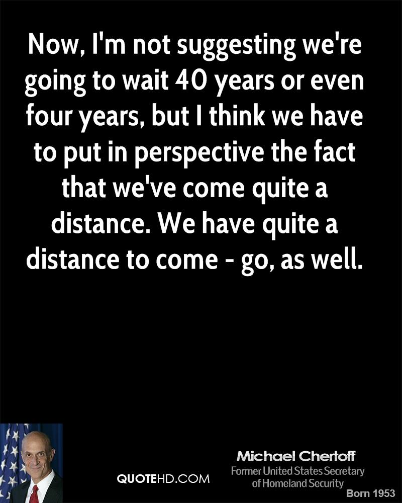 Now, I'm not suggesting we're going to wait 40 years or even four years, but I think we have to put in perspective the fact that we've come quite a distance. We have quite a distance to come - go, as well.
