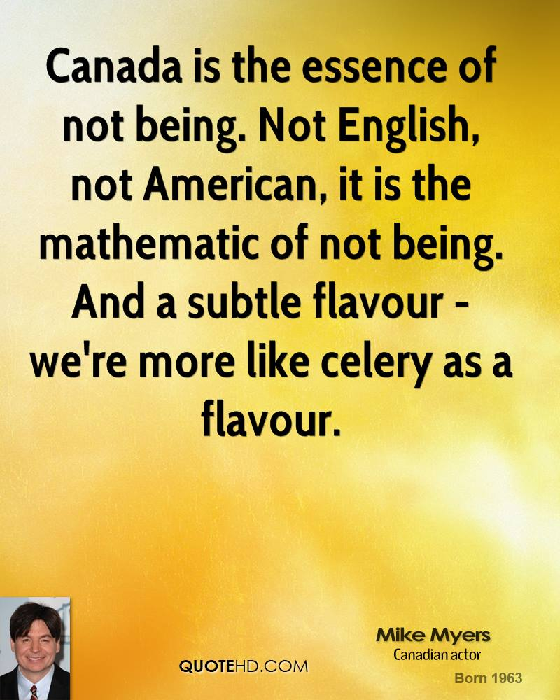 Canada is the essence of not being. Not English, not American, it is the mathematic of not being. And a subtle flavour - we're more like celery as a flavour.