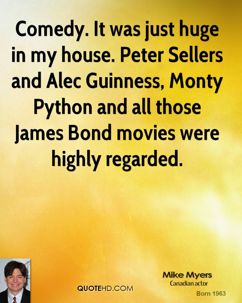 Comedy. It was just huge in my house. Peter Sellers and Alec Guinness, Monty Python and all those James Bond movies were highly regarded.