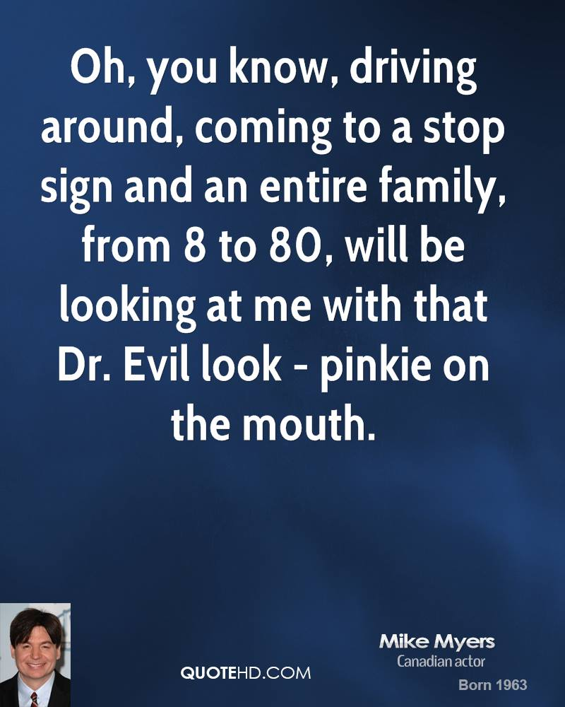 Oh, you know, driving around, coming to a stop sign and an entire family, from 8 to 80, will be looking at me with that Dr. Evil look - pinkie on the mouth.