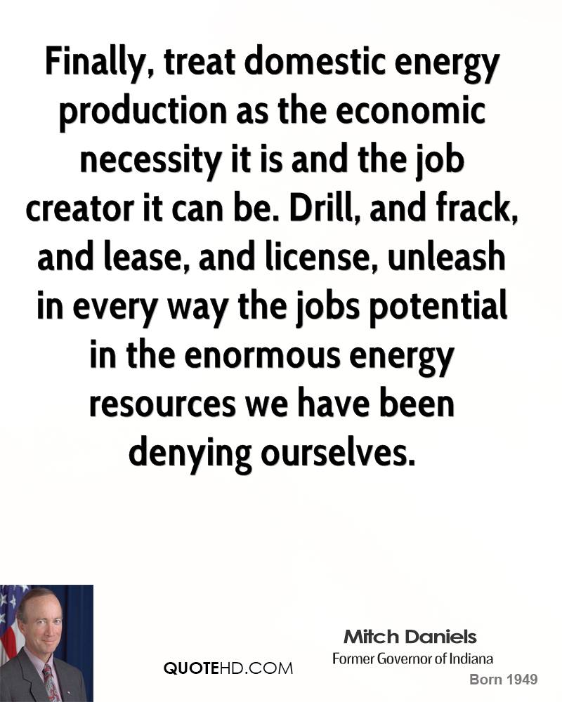 Finally, treat domestic energy production as the economic necessity it is and the job creator it can be. Drill, and frack, and lease, and license, unleash in every way the jobs potential in the enormous energy resources we have been denying ourselves.