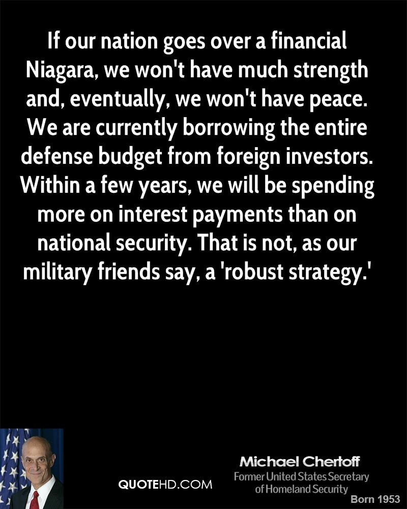 If our nation goes over a financial Niagara, we won't have much strength and, eventually, we won't have peace. We are currently borrowing the entire defense budget from foreign investors. Within a few years, we will be spending more on interest payments than on national security. That is not, as our military friends say, a 'robust strategy.'
