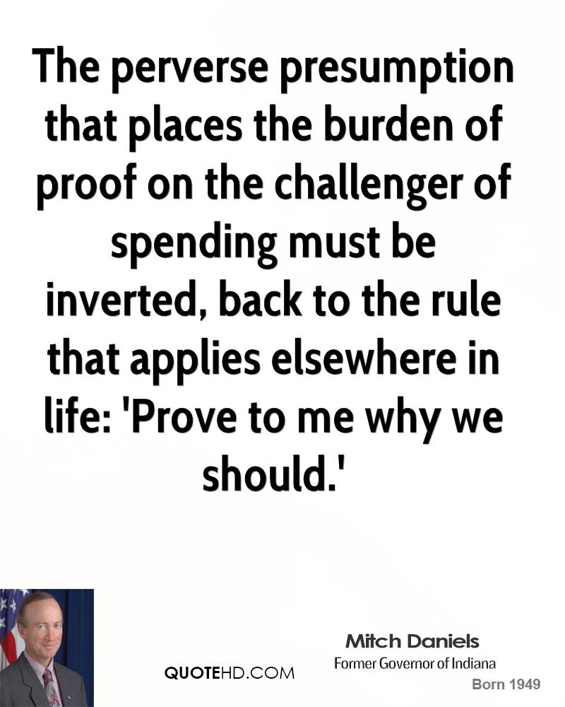 The perverse presumption that places the burden of proof on the challenger of spending must be inverted, back to the rule that applies elsewhere in life: 'Prove to me why we should.'