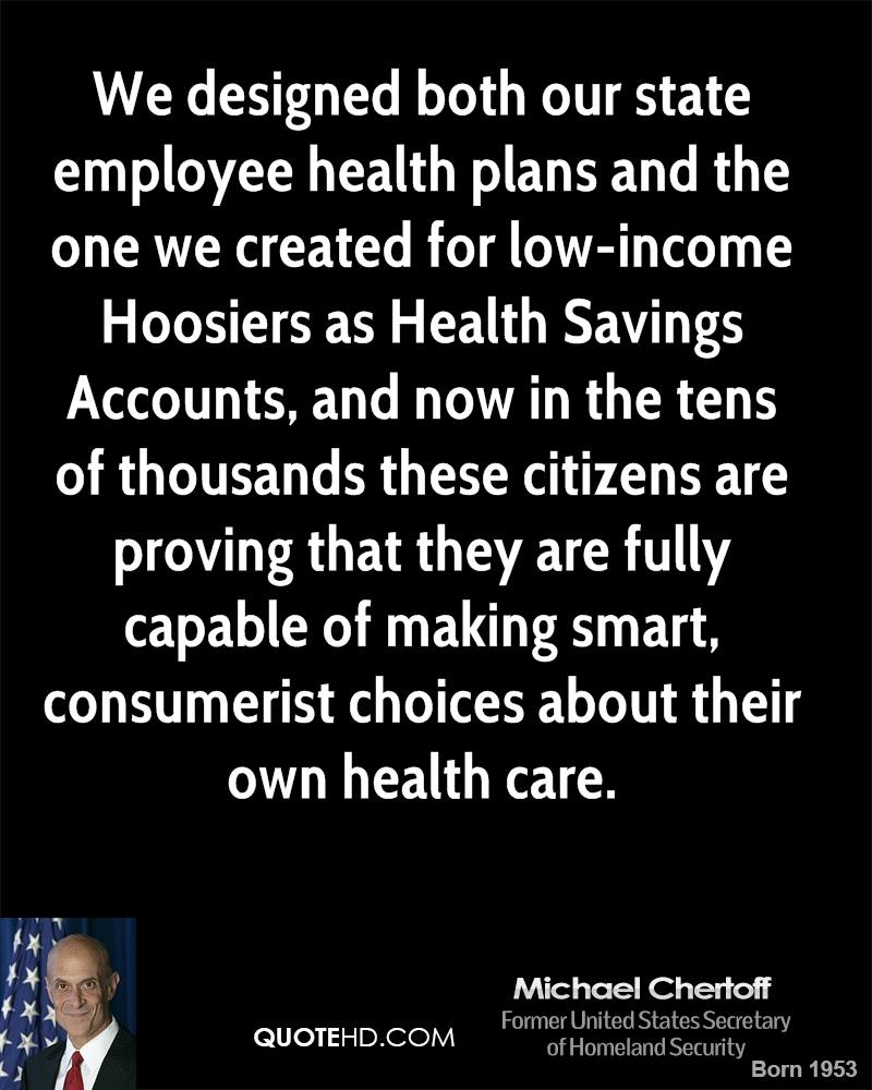 We designed both our state employee health plans and the one we created for low-income Hoosiers as Health Savings Accounts, and now in the tens of thousands these citizens are proving that they are fully capable of making smart, consumerist choices about their own health care.