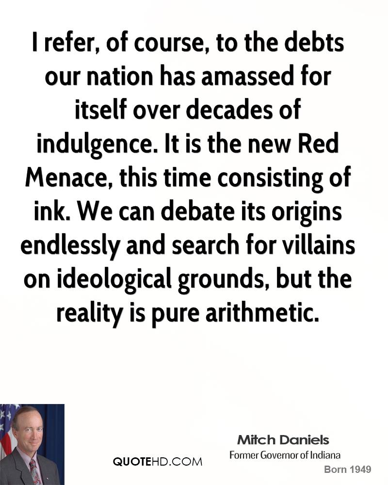 I refer, of course, to the debts our nation has amassed for itself over decades of indulgence. It is the new Red Menace, this time consisting of ink. We can debate its origins endlessly and search for villains on ideological grounds, but the reality is pure arithmetic.