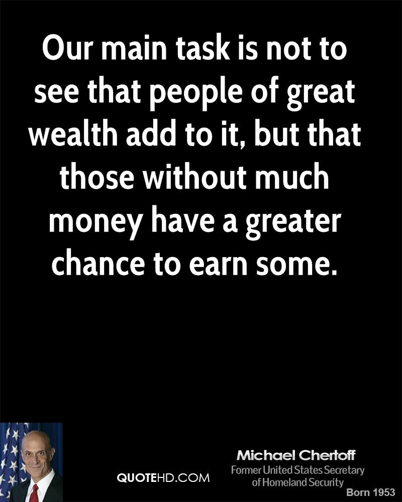 Our main task is not to see that people of great wealth add to it, but that those without much money have a greater chance to earn some.