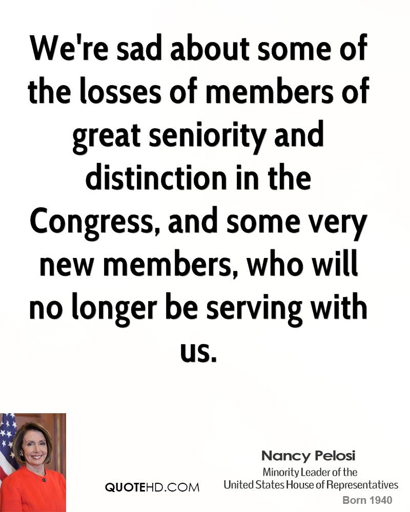 We're sad about some of the losses of members of great seniority and distinction in the Congress, and some very new members, who will no longer be serving with us.