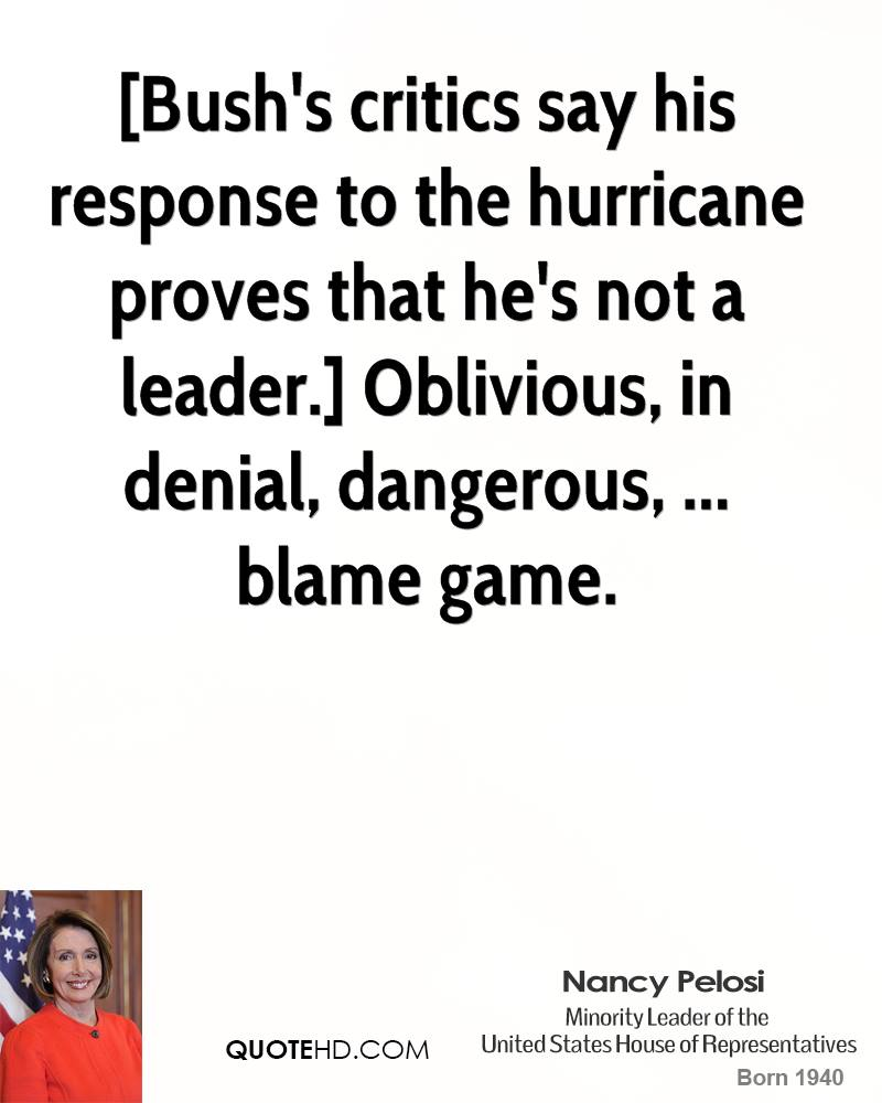 [Bush's critics say his response to the hurricane proves that he's not a leader.] Oblivious, in denial, dangerous, ... blame game.