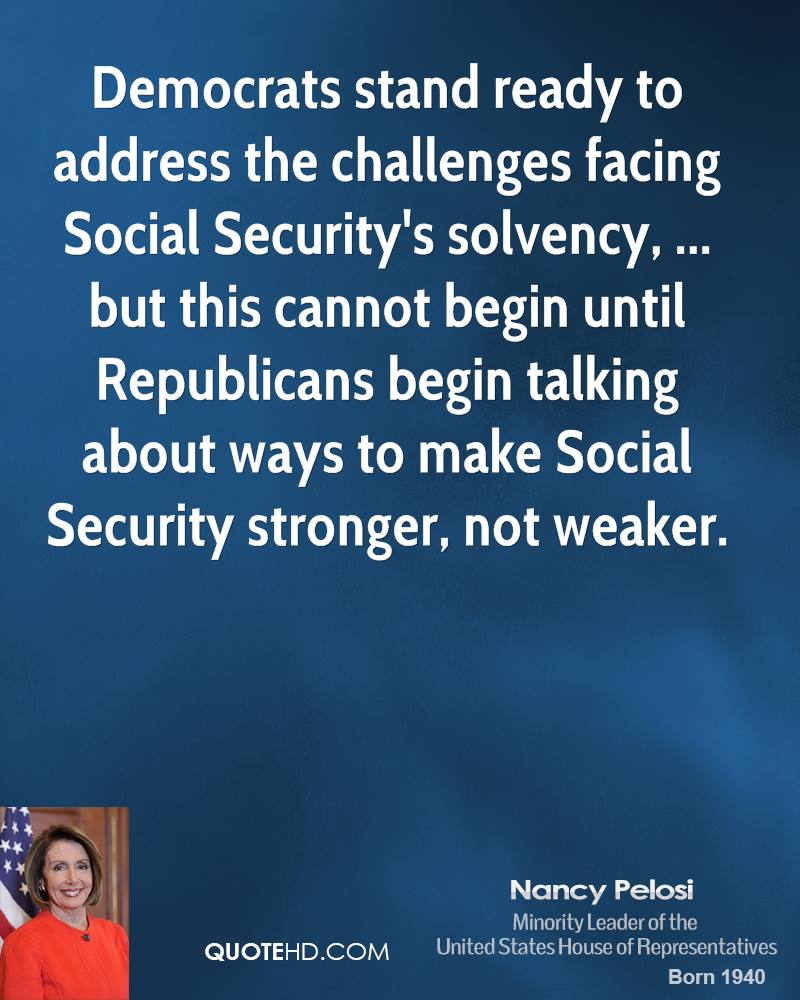 Democrats stand ready to address the challenges facing Social Security's solvency, ... but this cannot begin until Republicans begin talking about ways to make Social Security stronger, not weaker.