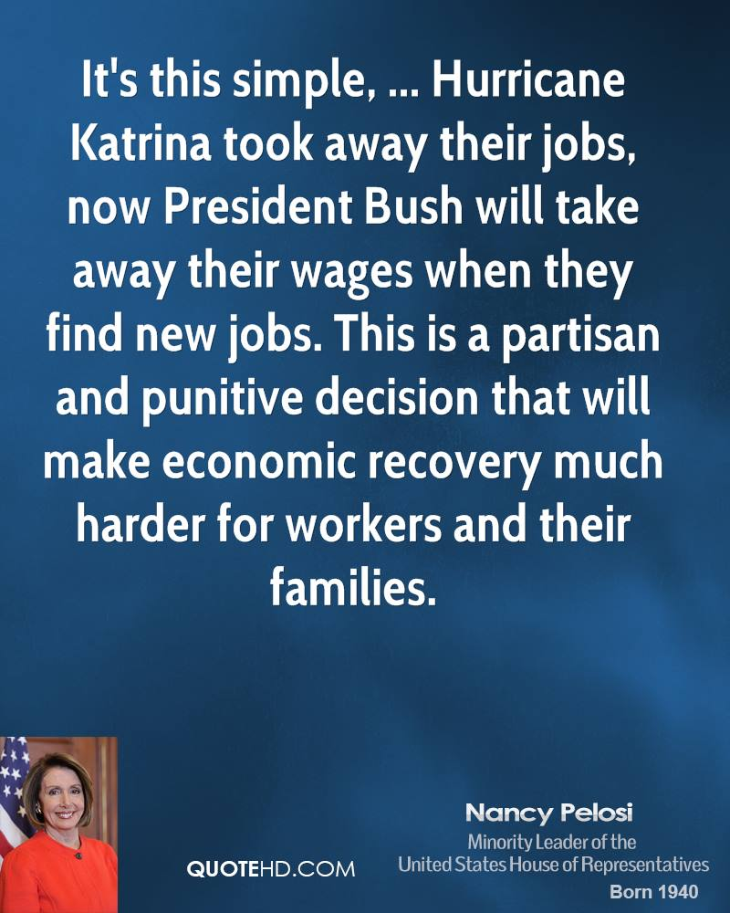 It's this simple, ... Hurricane Katrina took away their jobs, now President Bush will take away their wages when they find new jobs. This is a partisan and punitive decision that will make economic recovery much harder for workers and their families.