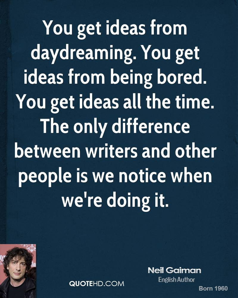 You get ideas from daydreaming. You get ideas from being bored. You get ideas all the time. The only difference between writers and other people is we notice when we're doing it.