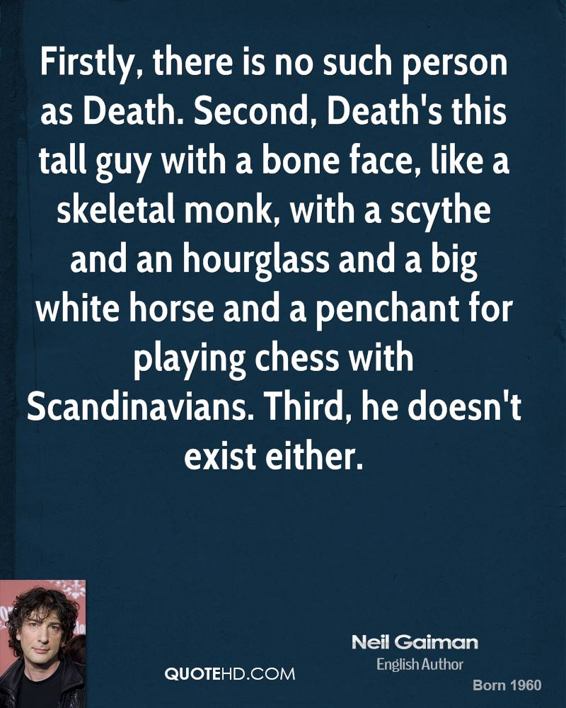 Firstly, there is no such person as Death. Second, Death's this tall guy with a bone face, like a skeletal monk, with a scythe and an hourglass and a big white horse and a penchant for playing chess with Scandinavians. Third, he doesn't exist either.