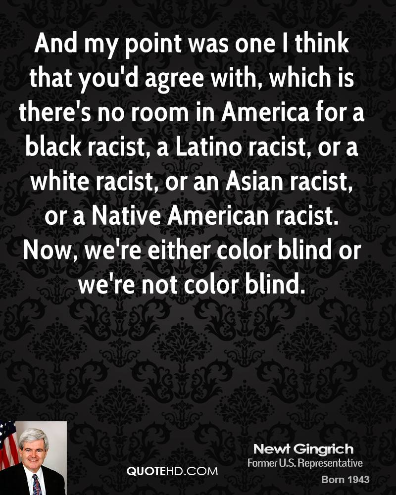 And my point was one I think that you'd agree with, which is there's no room in America for a black racist, a Latino racist, or a white racist, or an Asian racist, or a Native American racist. Now, we're either color blind or we're not color blind.