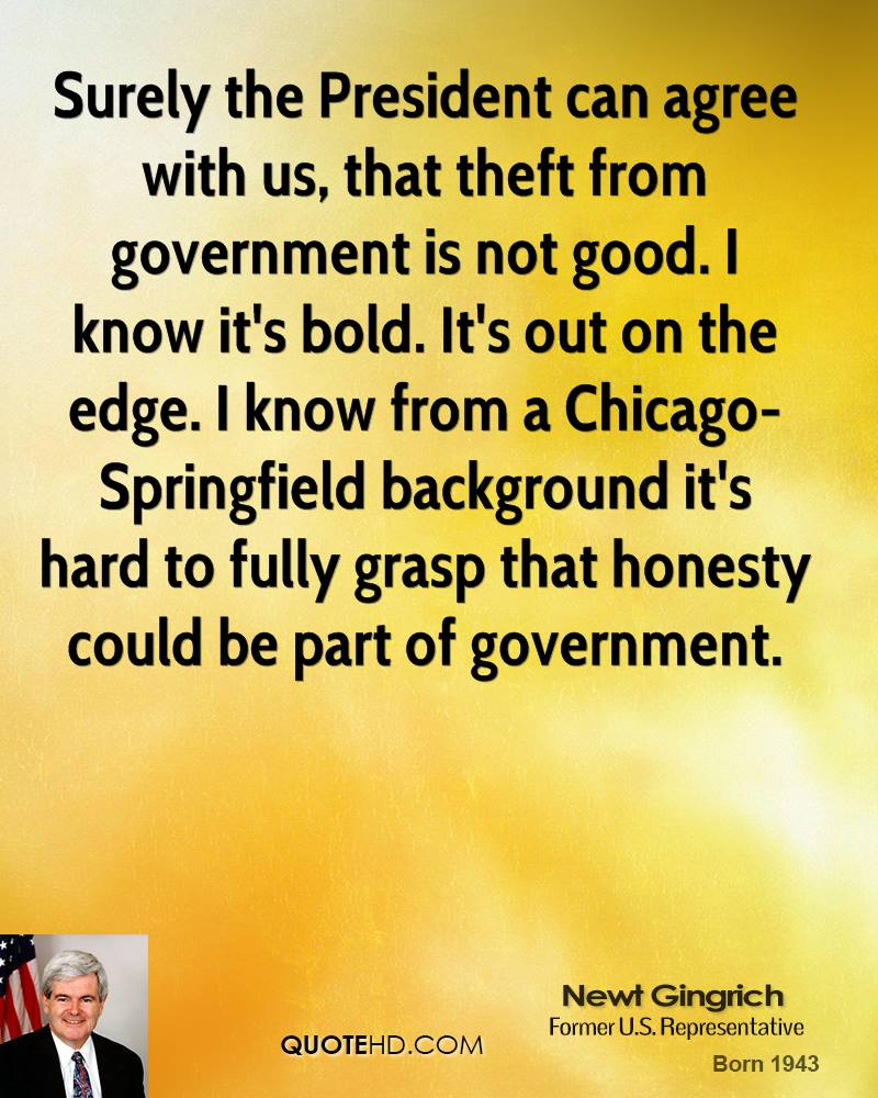 Surely the President can agree with us, that theft from government is not good. I know it's bold. It's out on the edge. I know from a Chicago-Springfield background it's hard to fully grasp that honesty could be part of government.
