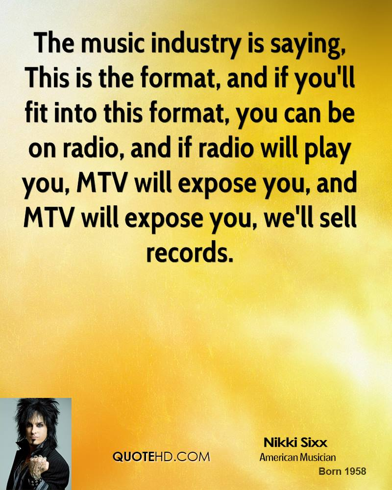 The music industry is saying, This is the format, and if you'll fit into this format, you can be on radio, and if radio will play you, MTV will expose you, and MTV will expose you, we'll sell records.