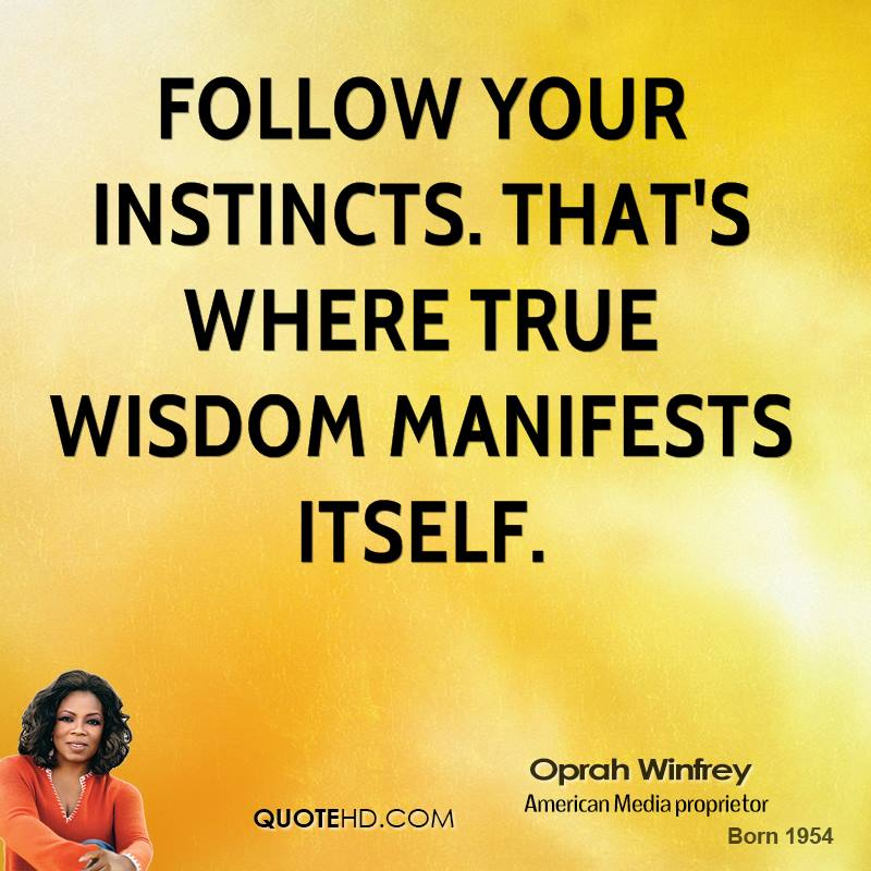 Follow your instincts. That's where true wisdom manifests itself.