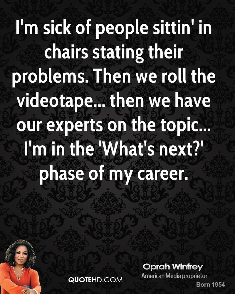 I'm sick of people sittin' in chairs stating their problems. Then we roll the videotape... then we have our experts on the topic... I'm in the 'What's next?' phase of my career.