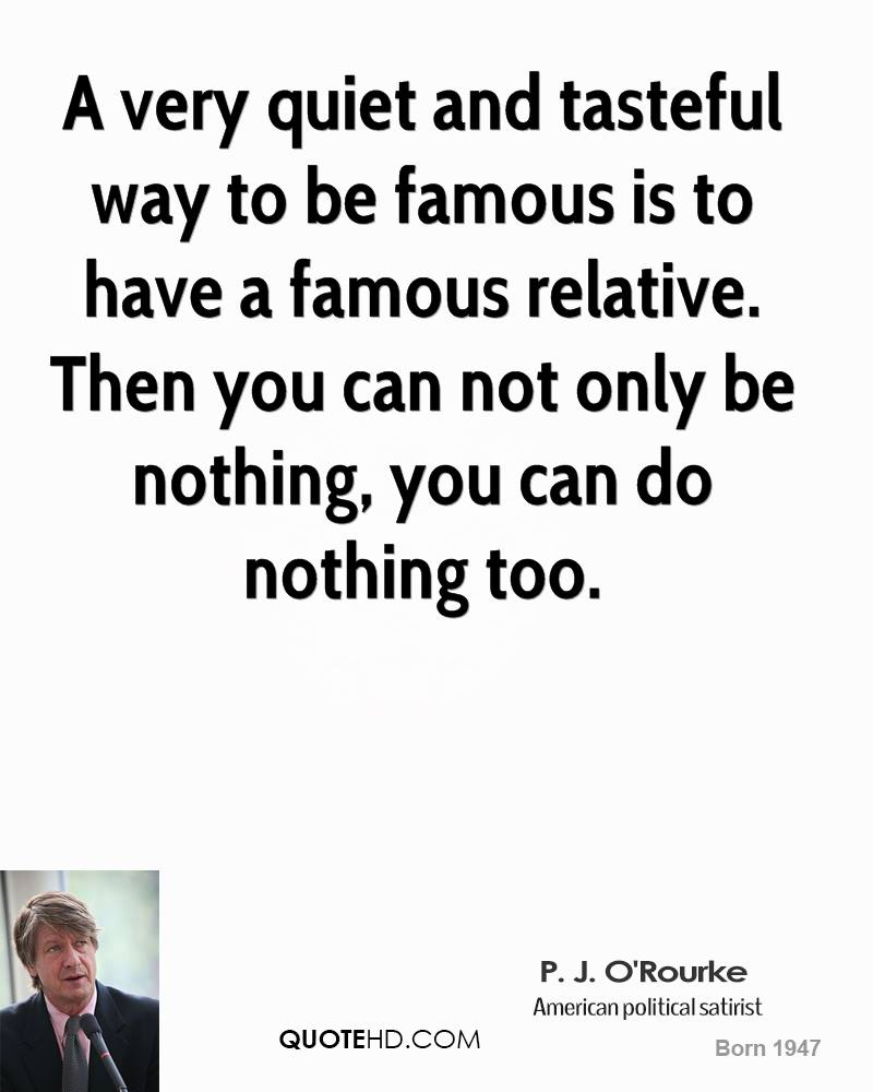 A very quiet and tasteful way to be famous is to have a famous relative. Then you can not only be nothing, you can do nothing too.