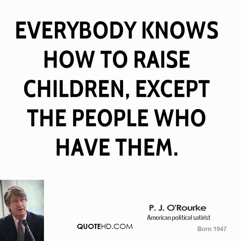 Everybody knows how to raise children, except the people who have them.