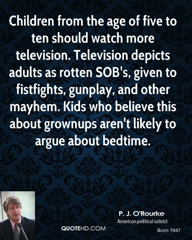 Children from the age of five to ten should watch more television. Television depicts adults as rotten SOB's, given to fistfights, gunplay, and other mayhem. Kids who believe this about grownups aren't likely to argue about bedtime.