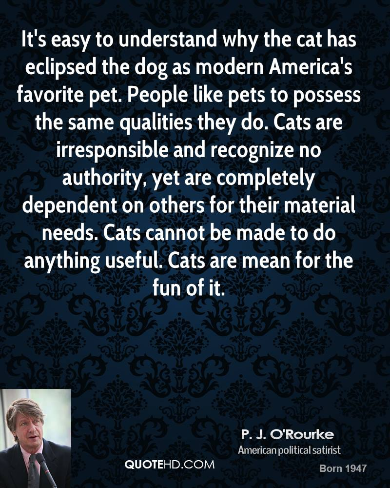 It's easy to understand why the cat has eclipsed the dog as modern America's favorite pet. People like pets to possess the same qualities they do. Cats are irresponsible and recognize no authority, yet are completely dependent on others for their material needs. Cats cannot be made to do anything useful. Cats are mean for the fun of it.