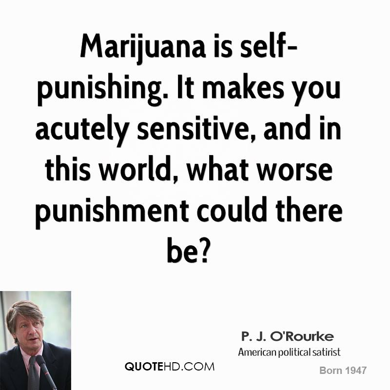 Marijuana is self-punishing. It makes you acutely sensitive, and in this world, what worse punishment could there be?
