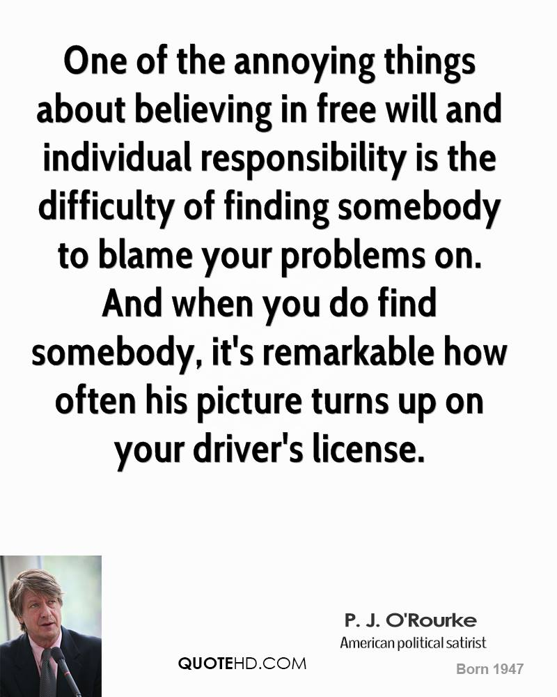 One of the annoying things about believing in free will and individual responsibility is the difficulty of finding somebody to blame your problems on. And when you do find somebody, it's remarkable how often his picture turns up on your driver's license.