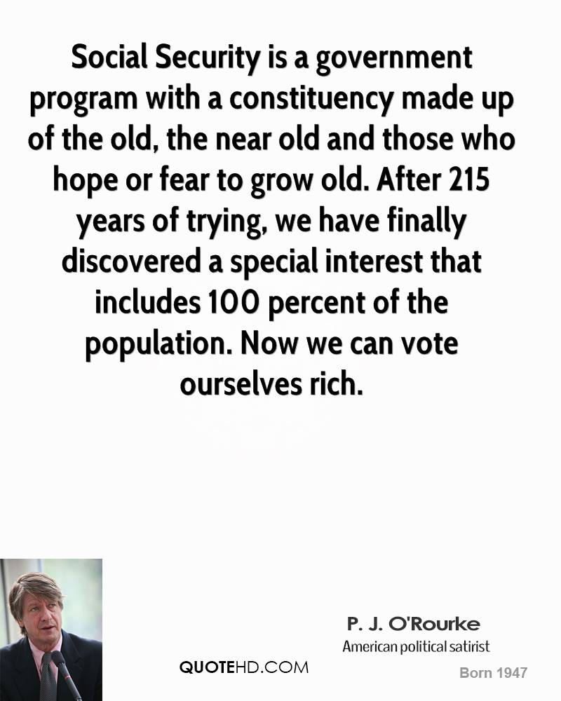Social Security is a government program with a constituency made up of the old, the near old and those who hope or fear to grow old. After 215 years of trying, we have finally discovered a special interest that includes 100 percent of the population. Now we can vote ourselves rich.