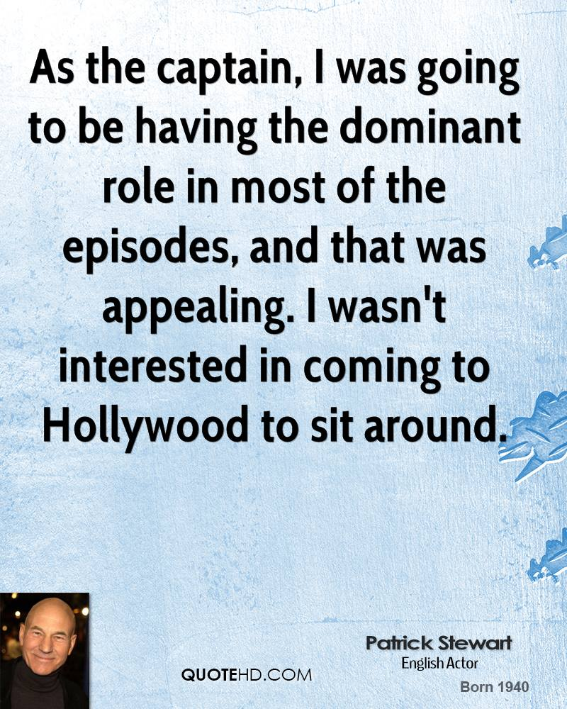 As the captain, I was going to be having the dominant role in most of the episodes, and that was appealing. I wasn't interested in coming to Hollywood to sit around.