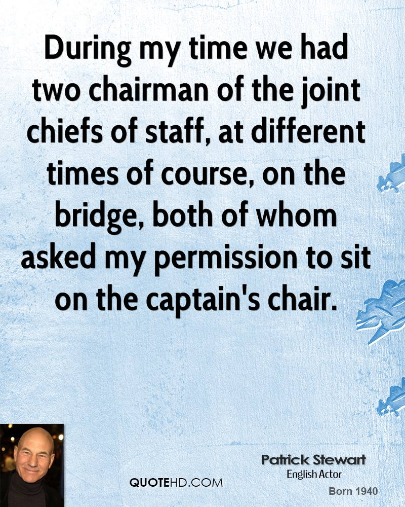 During my time we had two chairman of the joint chiefs of staff, at different times of course, on the bridge, both of whom asked my permission to sit on the captain's chair.