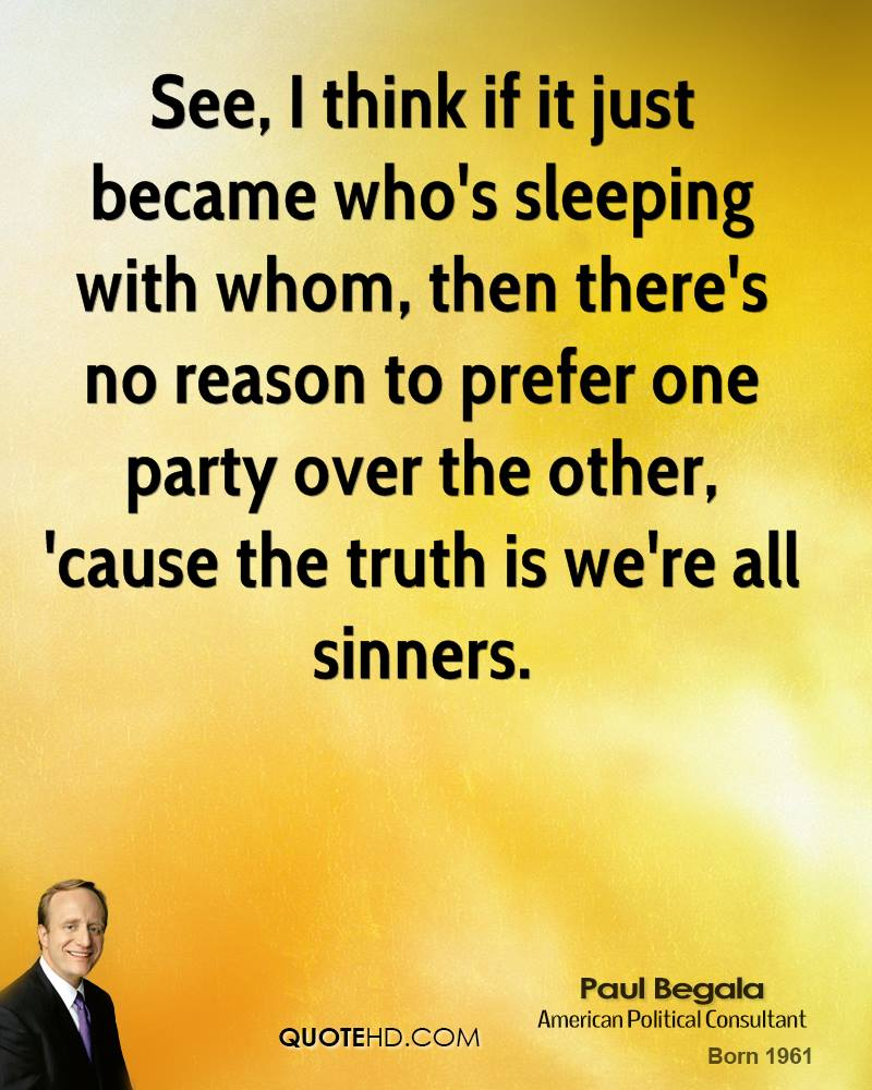 See, I think if it just became who's sleeping with whom, then there's no reason to prefer one party over the other, 'cause the truth is we're all sinners.