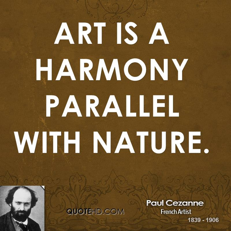 art is as harmony parallel to Paul cezanne quotes, art quotes  art is a harmony parallel with nature  an  art which isn't based on feeling isn't an art at all feeling is the principle, the.
