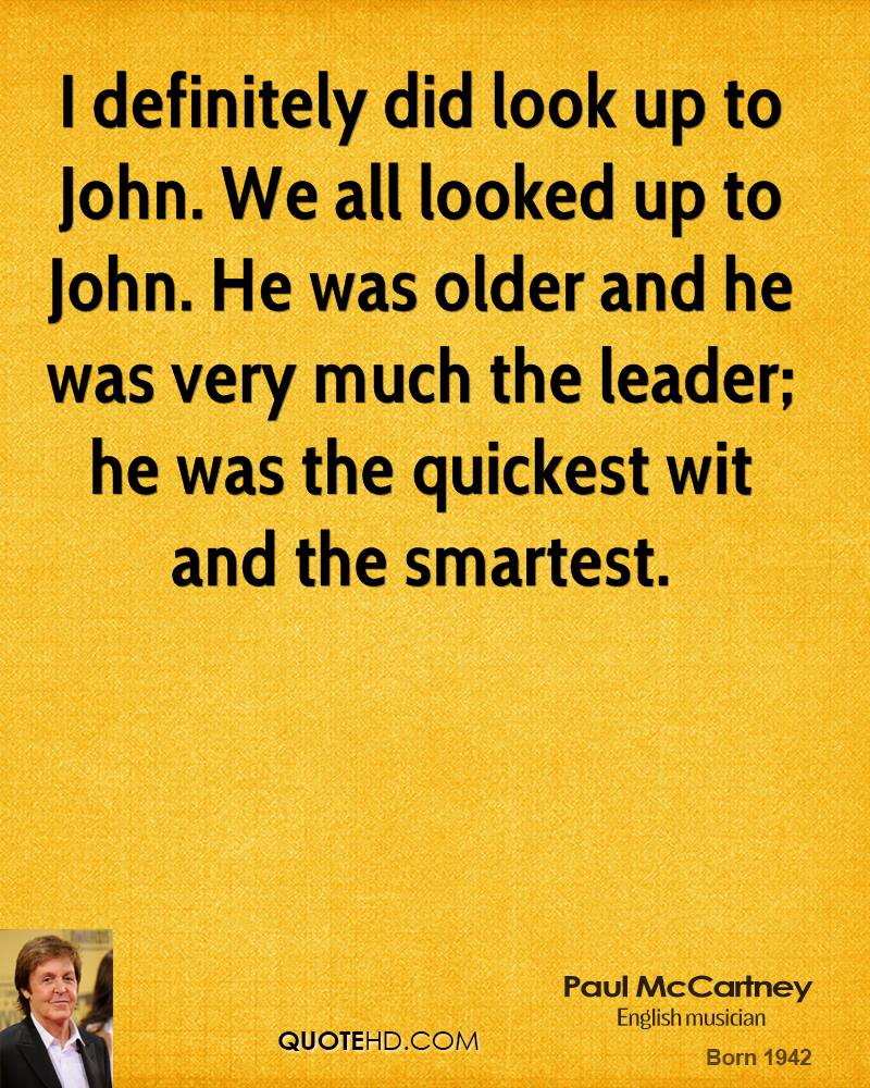 I definitely did look up to John. We all looked up to John. He was older and he was very much the leader; he was the quickest wit and the smartest.