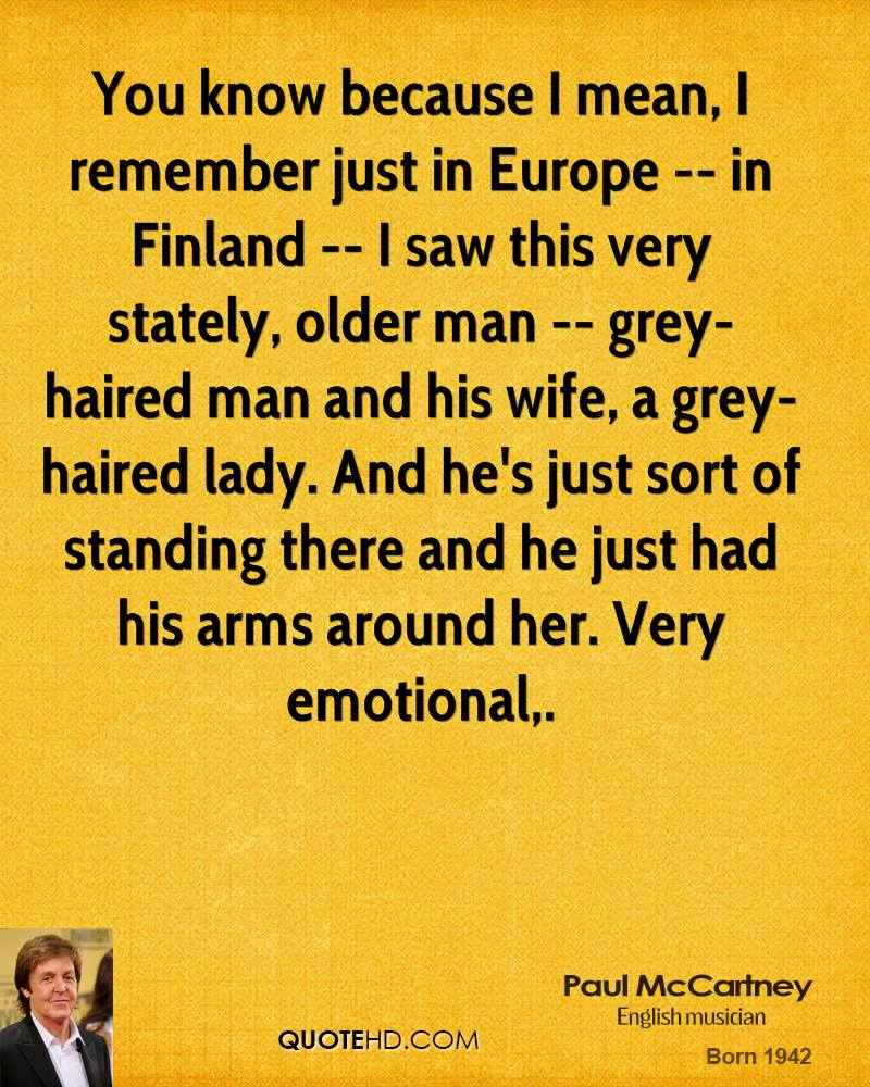 You know because I mean, I remember just in Europe -- in Finland -- I saw this very stately, older man -- grey-haired man and his wife, a grey-haired lady. And he's just sort of standing there and he just had his arms around her. Very emotional.