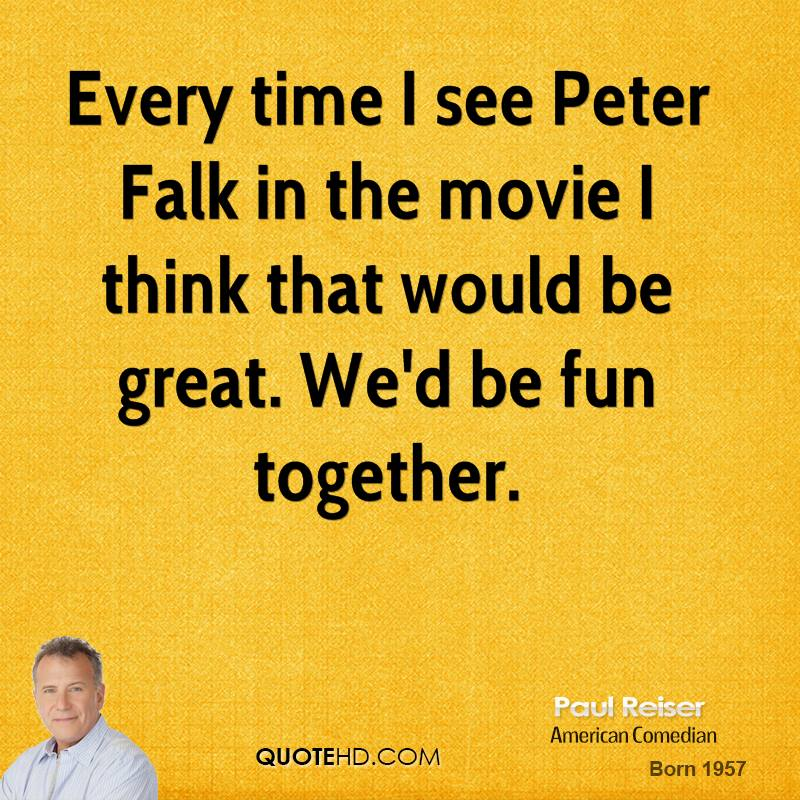 Every time I see Peter Falk in the movie I think that would be great. We'd be fun together.