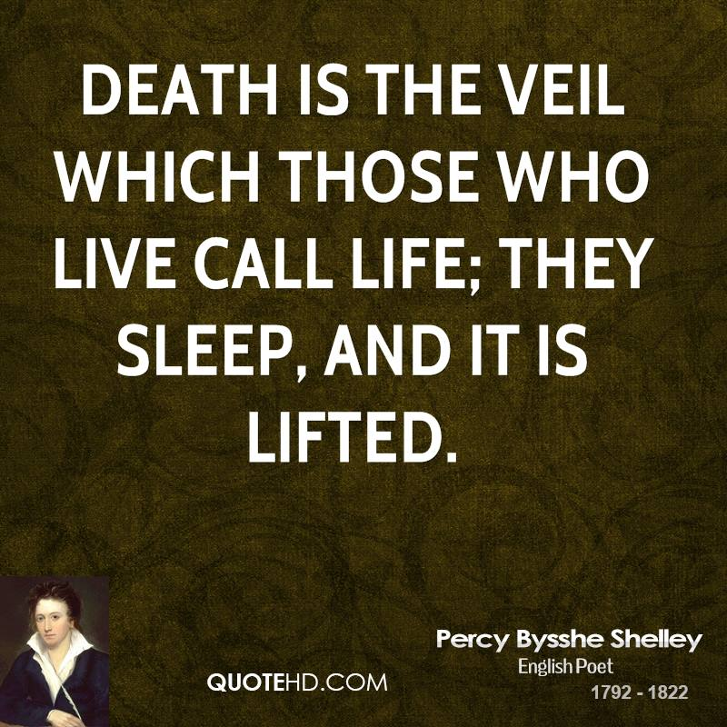 Death is the veil which those who live call life; They sleep, and it is lifted.
