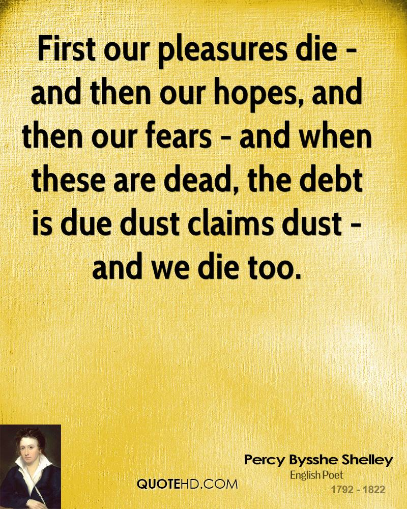 First our pleasures die - and then our hopes, and then our fears - and when these are dead, the debt is due dust claims dust - and we die too.