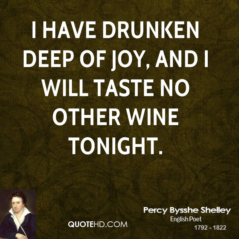 I have drunken deep of joy, And I will taste no other wine tonight.