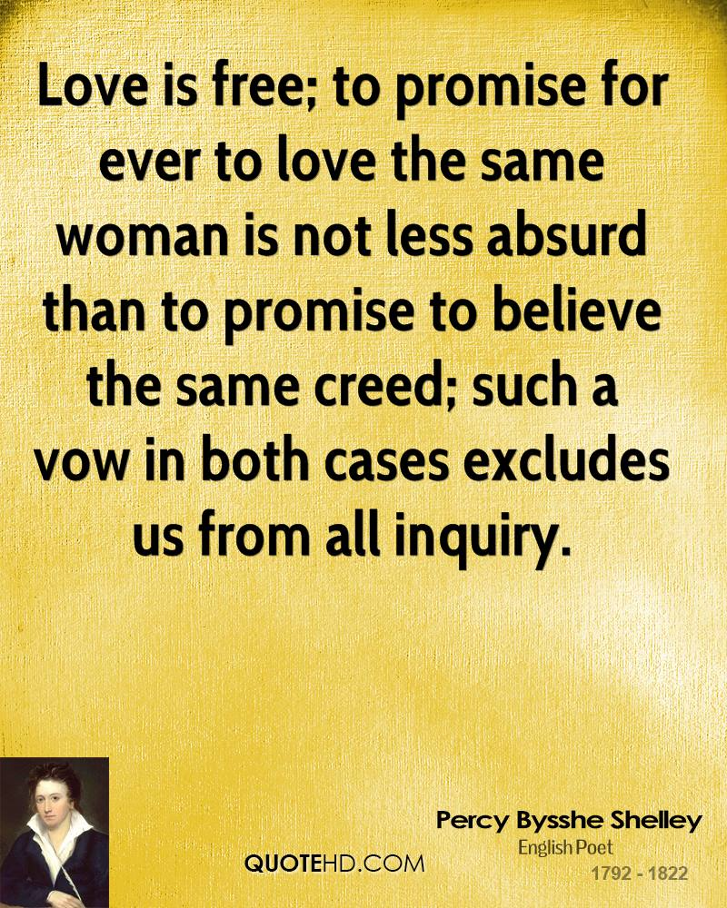 Love is free; to promise for ever to love the same woman is not less absurd than to promise to believe the same creed; such a vow in both cases excludes us from all inquiry.