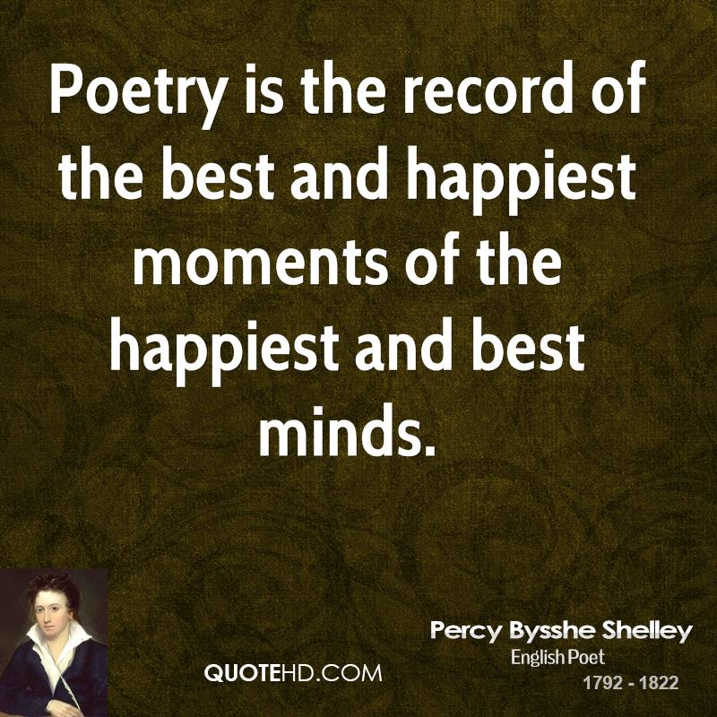 Poetry is the record of the best and happiest moments of the happiest and best minds.