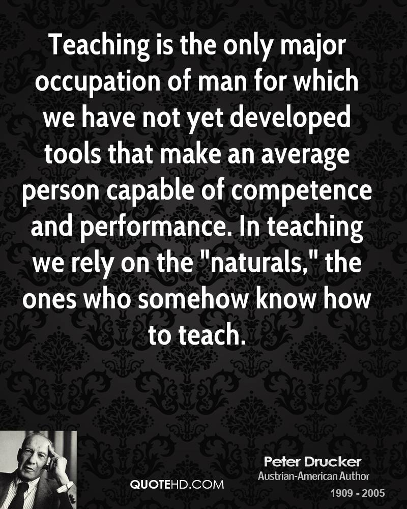 "Teaching is the only major occupation of man for which we have not yet developed tools that make an average person capable of competence and performance. In teaching we rely on the ""naturals,"" the ones who somehow know how to teach."