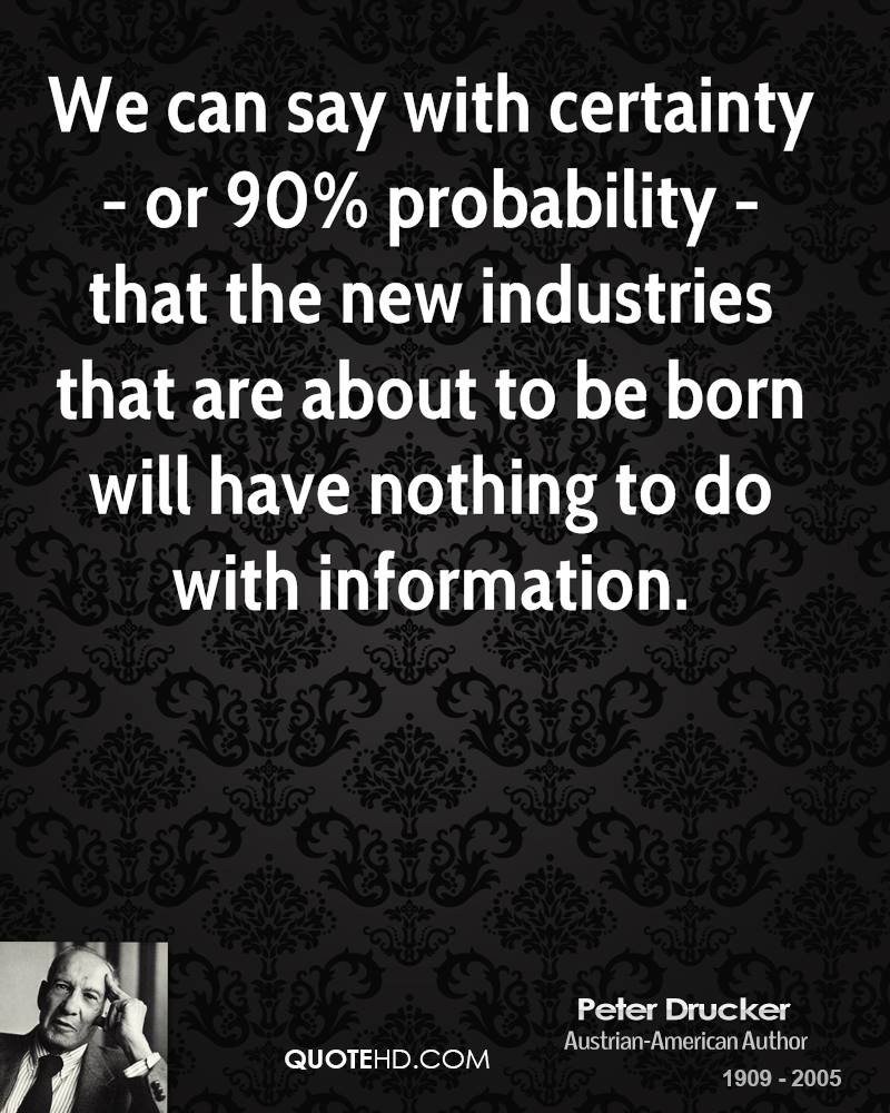 We can say with certainty - or 90% probability - that the new industries that are about to be born will have nothing to do with information.