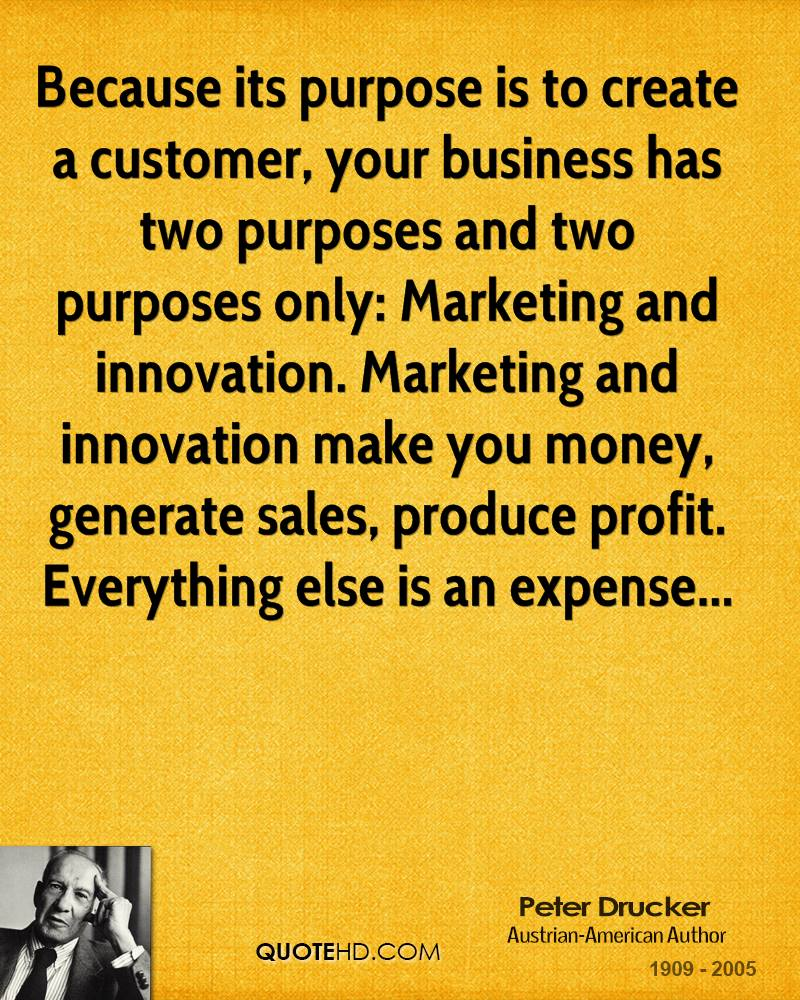 Because its purpose is to create a customer, your business has two purposes and two purposes only: Marketing and innovation. Marketing and innovation make you money, generate sales, produce profit. Everything else is an expense...