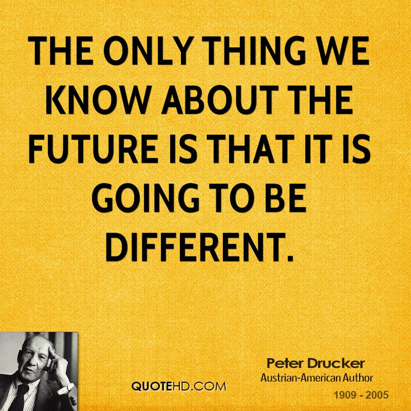 The only thing we know about the future is that it is going to be different.